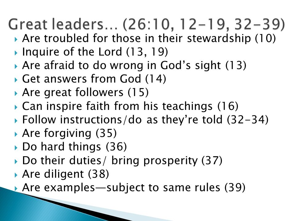  Are troubled for those in their stewardship (10)  Inquire of the Lord (13, 19)  Are afraid to do wrong in God's sight (13)  Get answers from God (14)  Are great followers (15)  Can inspire faith from his teachings (16)  Follow instructions/do as they're told (32-34)  Are forgiving (35)  Do hard things (36)  Do their duties/ bring prosperity (37)  Are diligent (38)  Are examples—subject to same rules (39)