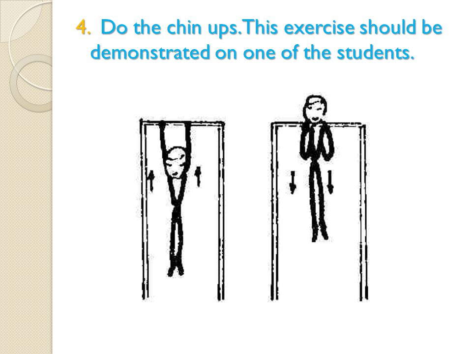 4. Do the chin ups. This exercise should be demonstrated on one of the students.
