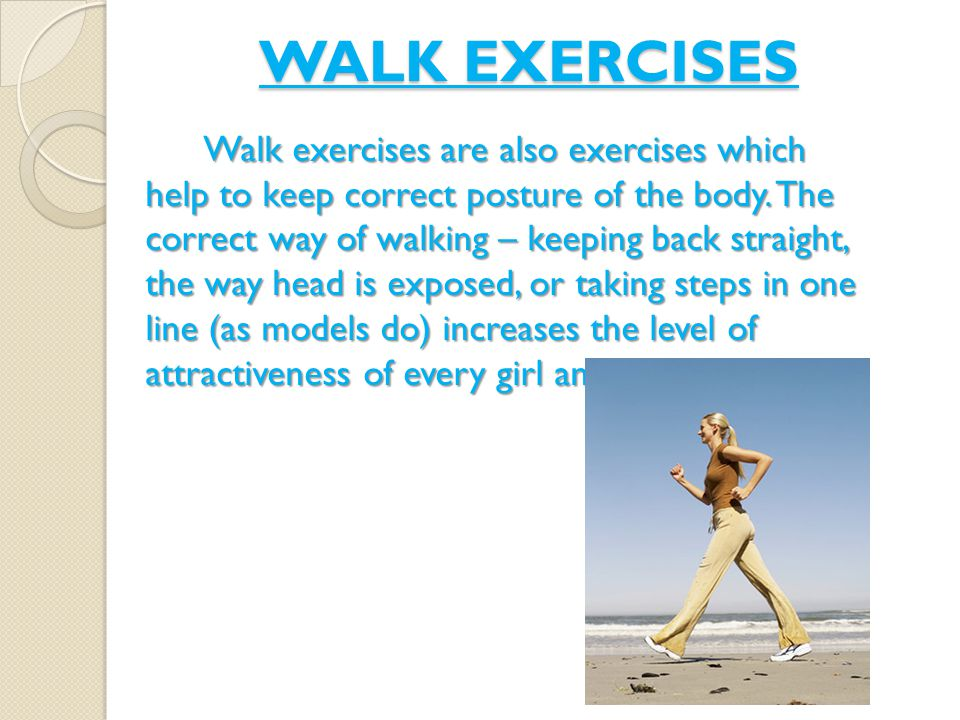 WALK EXERCISES Walk exercises are also exercises which help to keep correct posture of the body.