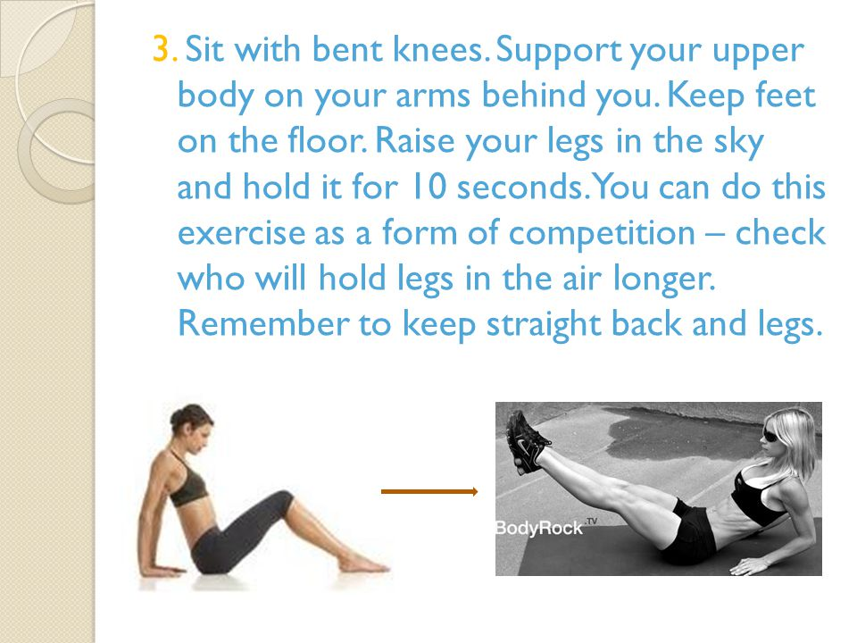 3. Sit with bent knees. Support your upper body on your arms behind you.