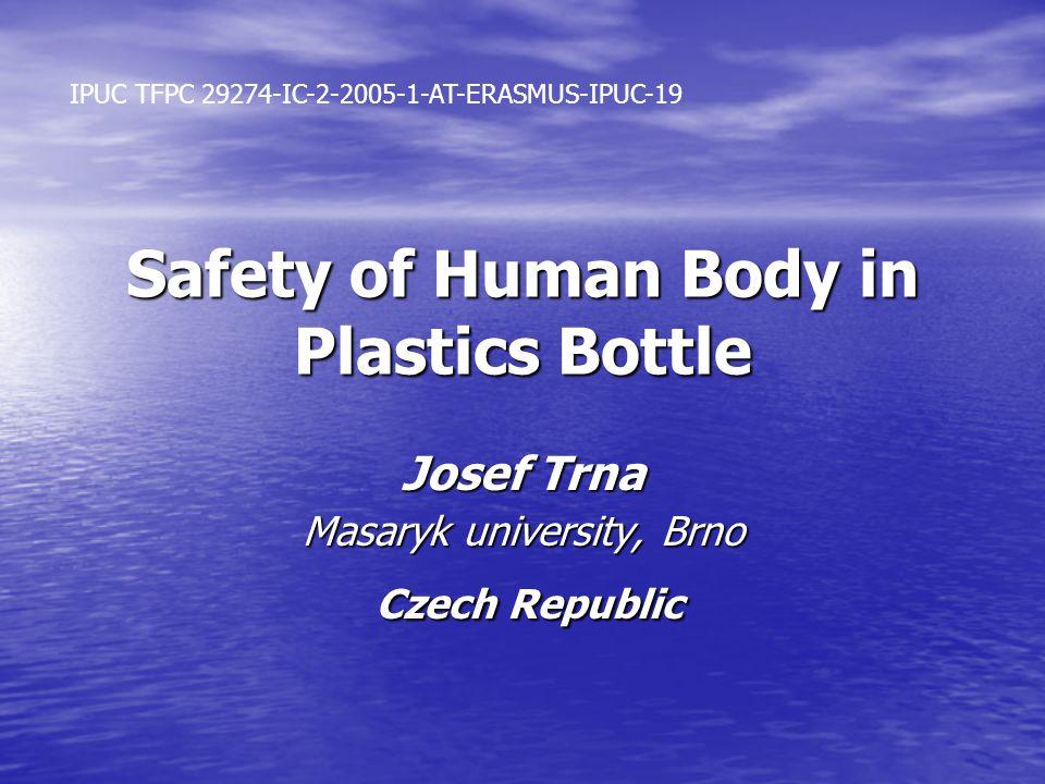Safety of Human Body in Plastics Bottle Josef Trna Masaryk university, Brno Czech Republic Czech Republic IPUC TFPC 29274-IC-2-2005-1-AT-ERASMUS-IPUC-19