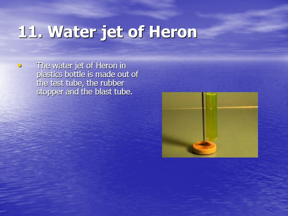11. Water jet of Heron The water jet of Heron in plastics bottle is made out of the test tube, the rubber stopper and the blast tube. The water jet of
