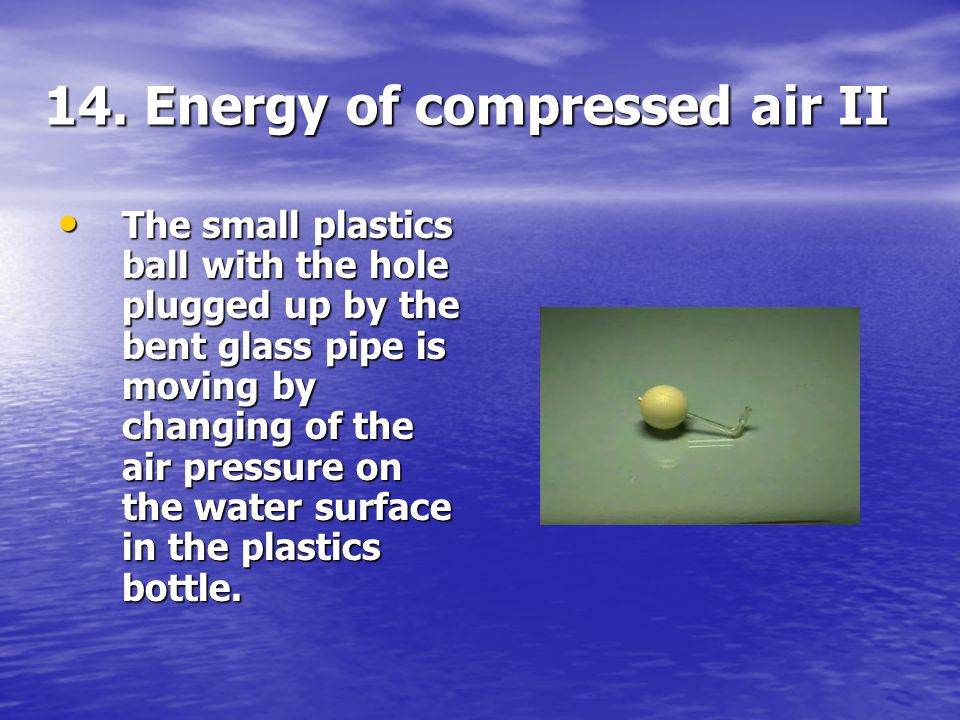 14. Energy of compressed air II The small plastics ball with the hole plugged up by the bent glass pipe is moving by changing of the air pressure on t