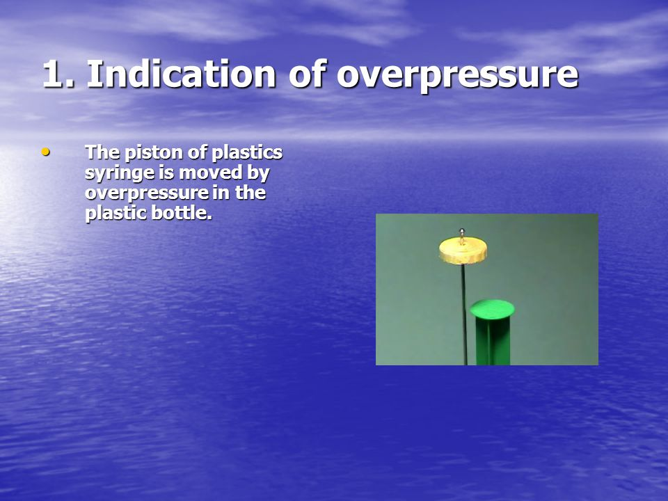 1. Indication of overpressure The piston of plastics syringe is moved by overpressure in the plastic bottle. The piston of plastics syringe is moved b