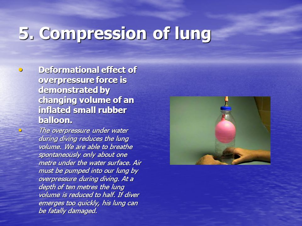 5. Compression of lung Deformational effect of overpressure force is demonstrated by changing volume of an inflated small rubber balloon. Deformationa