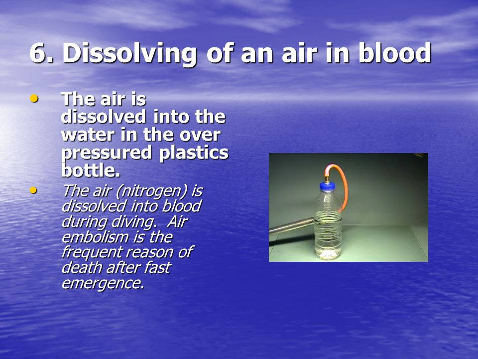 6. Dissolving of an air in blood The air is dissolved into the water in the over pressured plastics bottle. The air is dissolved into the water in the