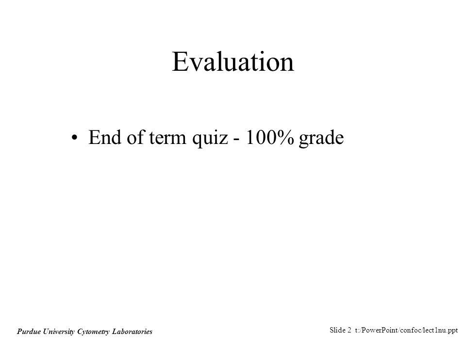 Slide 2 t:/PowerPoint/confoc/lect1nu.ppt Purdue University Cytometry Laboratories Evaluation End of term quiz - 100% grade