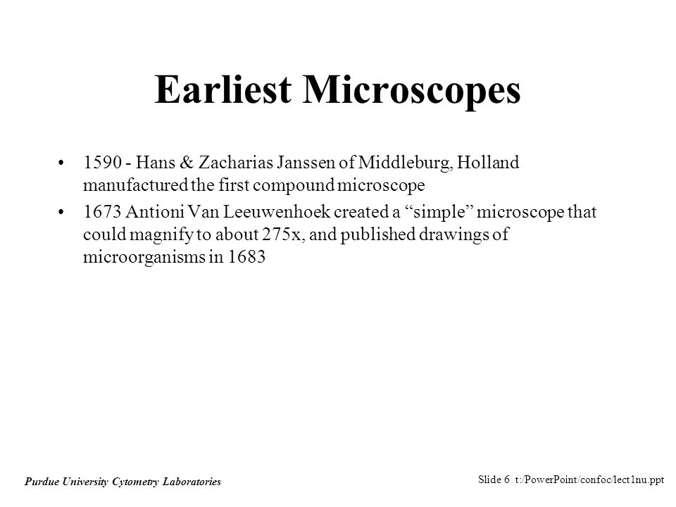 Slide 6 t:/PowerPoint/confoc/lect1nu.ppt Purdue University Cytometry Laboratories Earliest Microscopes 1590 - Hans & Zacharias Janssen of Middleburg, Holland manufactured the first compound microscope 1673 Antioni Van Leeuwenhoek created a simple microscope that could magnify to about 275x, and published drawings of microorganisms in 1683