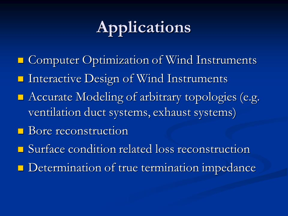 Applications Computer Optimization of Wind Instruments Computer Optimization of Wind Instruments Interactive Design of Wind Instruments Interactive Design of Wind Instruments Accurate Modeling of arbitrary topologies (e.g.
