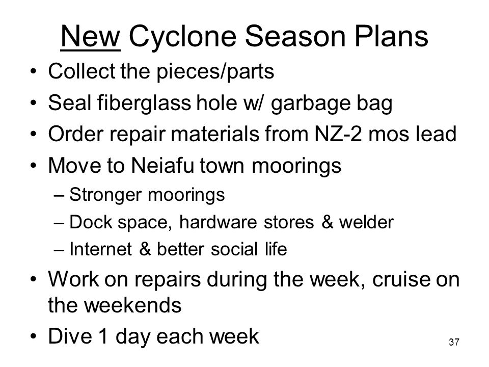 37 New Cyclone Season Plans Collect the pieces/parts Seal fiberglass hole w/ garbage bag Order repair materials from NZ-2 mos lead Move to Neiafu town moorings –Stronger moorings –Dock space, hardware stores & welder –Internet & better social life Work on repairs during the week, cruise on the weekends Dive 1 day each week