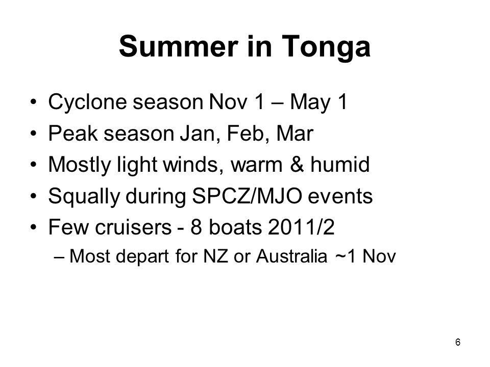 6 Summer in Tonga Cyclone season Nov 1 – May 1 Peak season Jan, Feb, Mar Mostly light winds, warm & humid Squally during SPCZ/MJO events Few cruisers - 8 boats 2011/2 –Most depart for NZ or Australia ~1 Nov