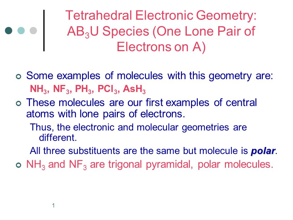 1 Tetrahedral Electronic Geometry: AB 3 U Species (One Lone Pair of Electrons on A) Some examples of molecules with this geometry are: NH 3, NF 3, PH 3, PCl 3, AsH 3 These molecules are our first examples of central atoms with lone pairs of electrons.