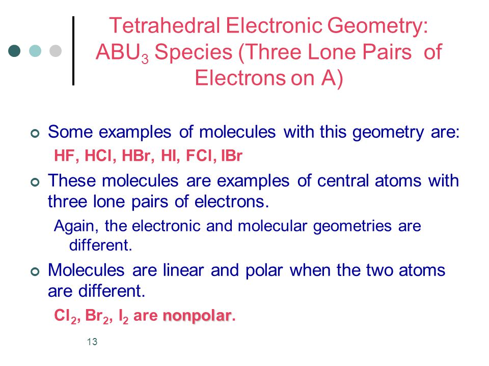 13 Tetrahedral Electronic Geometry: ABU 3 Species (Three Lone Pairs of Electrons on A) Some examples of molecules with this geometry are: HF, HCl, HBr, HI, FCl, IBr These molecules are examples of central atoms with three lone pairs of electrons.