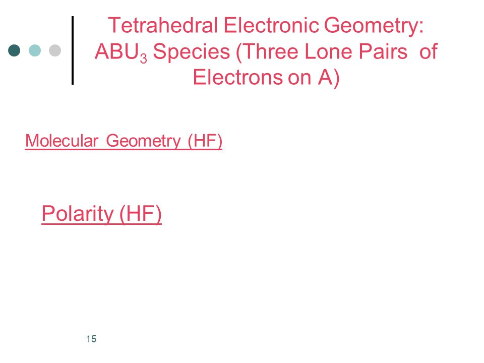 15 Tetrahedral Electronic Geometry: ABU 3 Species (Three Lone Pairs of Electrons on A) Molecular Geometry (HF) Polarity (HF)
