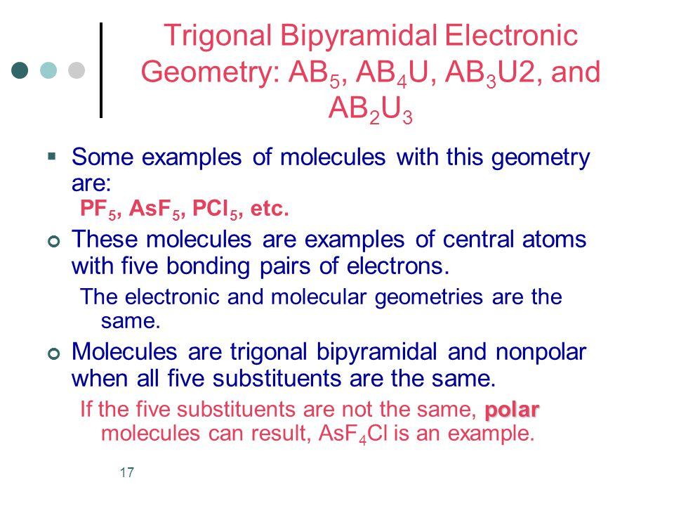 17 Trigonal Bipyramidal Electronic Geometry: AB 5, AB 4 U, AB 3 U2, and AB 2 U 3  Some examples of molecules with this geometry are: PF 5, AsF 5, PCl 5, etc.