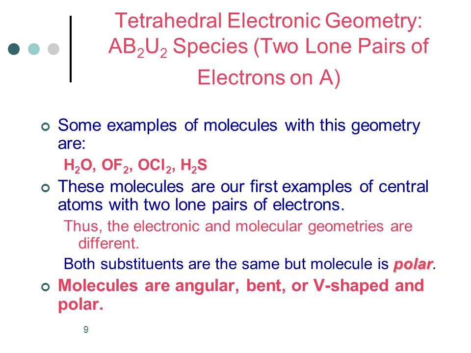 9 Tetrahedral Electronic Geometry: AB 2 U 2 Species (Two Lone Pairs of Electrons on A) Some examples of molecules with this geometry are: H 2 O, OF 2, OCl 2, H 2 S These molecules are our first examples of central atoms with two lone pairs of electrons.