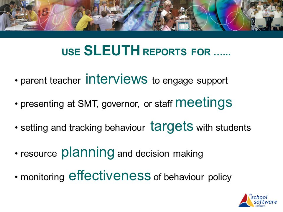 presenting at SMT, governor, or staff meetings setting and tracking behaviour targets with students resource planning and decision making USE SLEUTH R