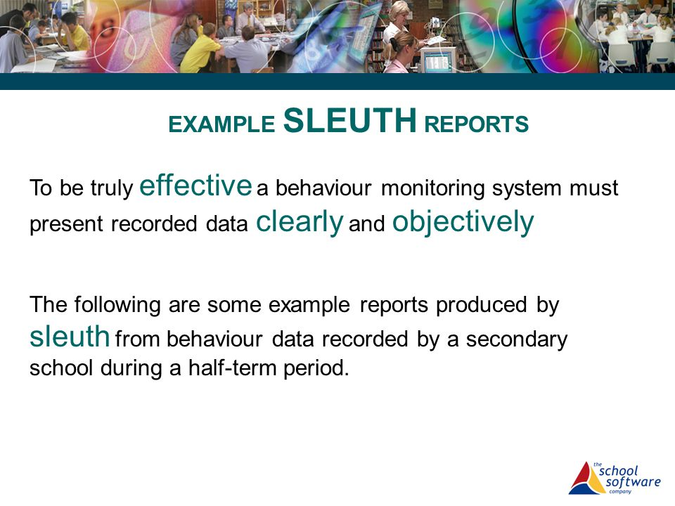 EXAMPLE SLEUTH REPORTS To be truly effective a behaviour monitoring system must present recorded data clearly and objectively The following are some e
