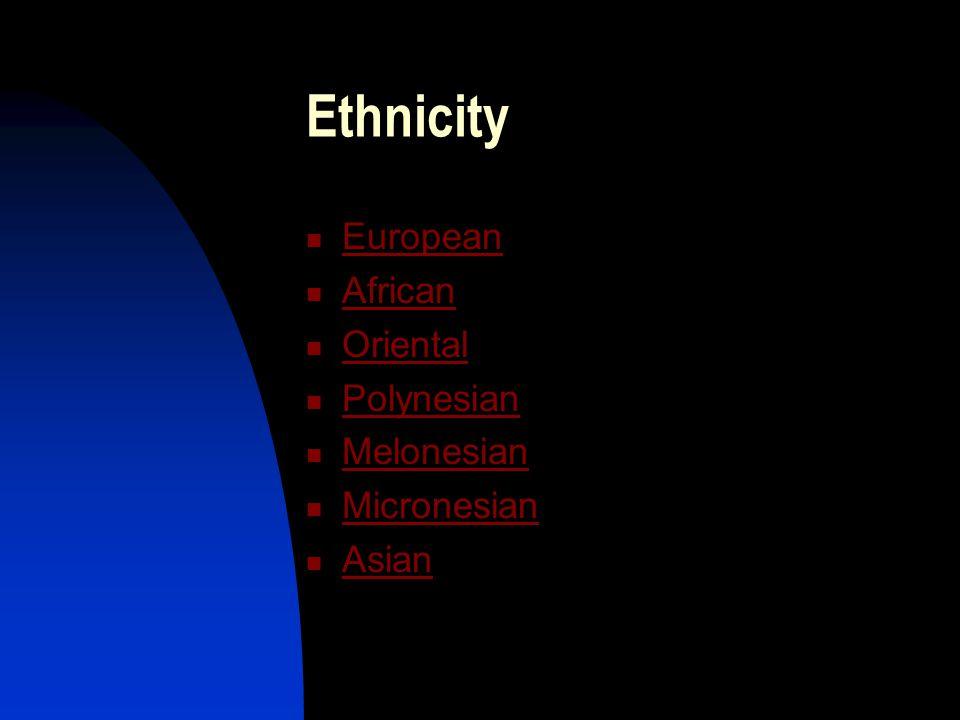 Ethnicity European African Oriental Polynesian Melonesian Micronesian Asian