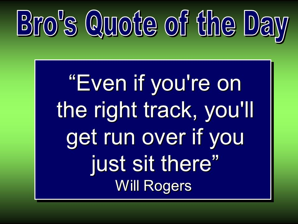 Even if you re on the right track, you ll get run over if you just sit there Will Rogers
