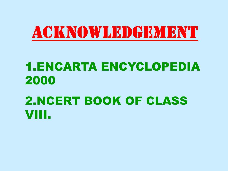 ACKNOWLEDGEMENT 1.ENCARTA ENCYCLOPEDIA 2000 2.NCERT BOOK OF CLASS VIII.