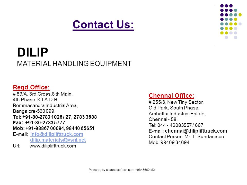 Contact Us: DILIP MATERIAL HANDLING EQUIPMENT Regd.Office: # 83/A, 3rd Cross,8 th Main, 4th Phase, K.I.A.D.B, Bommasandra Industrial Area, Bangalore-560 099.