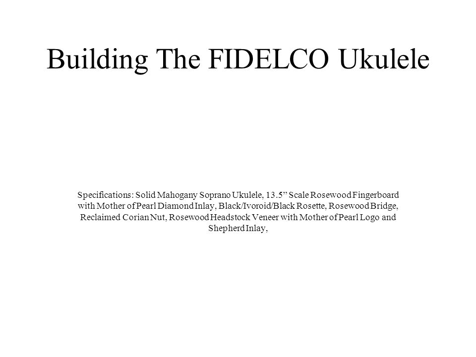 Building The FIDELCO Ukulele Specifications: Solid Mahogany Soprano Ukulele, 13.5 Scale Rosewood Fingerboard with Mother of Pearl Diamond Inlay, Black/Ivoroid/Black Rosette, Rosewood Bridge, Reclaimed Corian Nut, Rosewood Headstock Veneer with Mother of Pearl Logo and Shepherd Inlay,