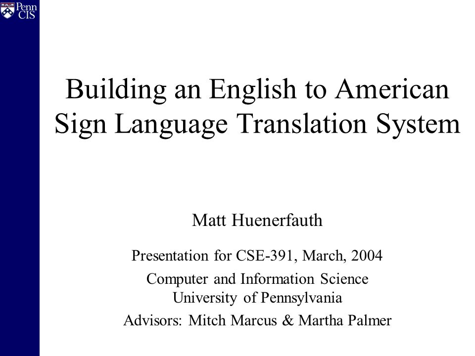 Building an English to American Sign Language Translation System Matt Huenerfauth Presentation for CSE-391, March, 2004 Computer and Information Scien