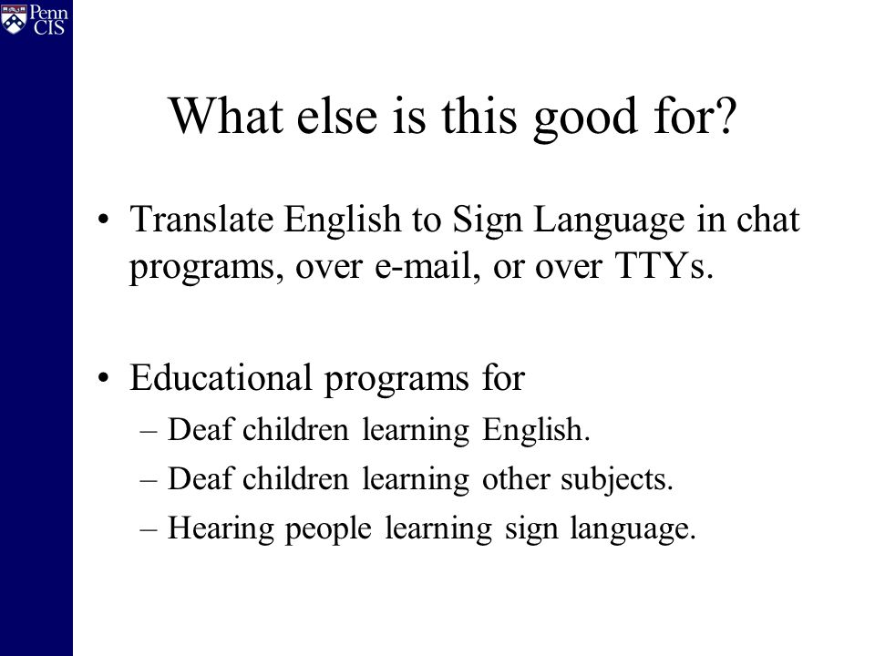 What else is this good for? Translate English to Sign Language in chat programs, over e-mail, or over TTYs. Educational programs for –Deaf children le