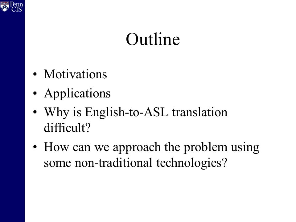 Outline Motivations Applications Why is English-to-ASL translation difficult.