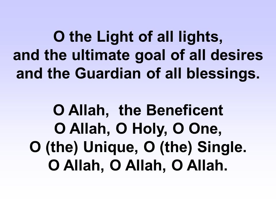 O the Light of all lights, and the ultimate goal of all desires and the Guardian of all blessings.