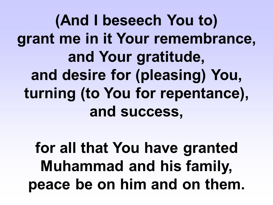 (And I beseech You to) grant me in it Your remembrance, and Your gratitude, and desire for (pleasing) You, turning (to You for repentance), and success, for all that You have granted Muhammad and his family, peace be on him and on them.