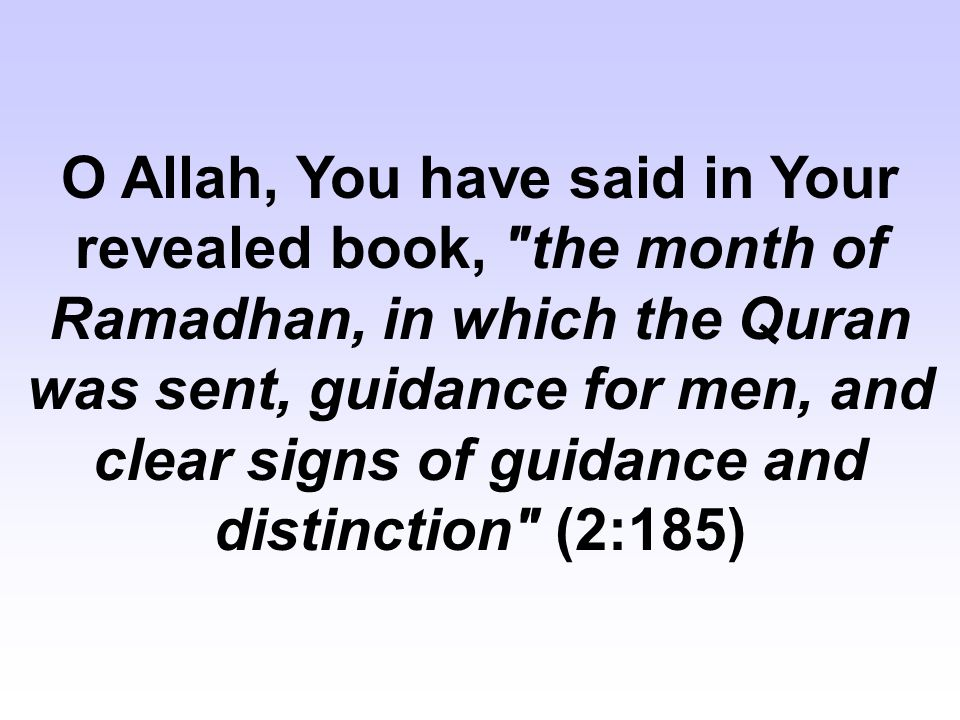 O Allah, You have said in Your revealed book, the month of Ramadhan, in which the Quran was sent, guidance for men, and clear signs of guidance and distinction (2:185)