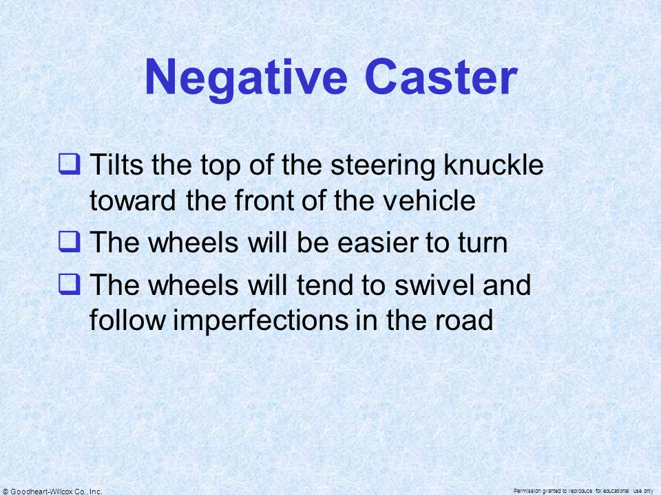 © Goodheart-Willcox Co., Inc. Permission granted to reproduce for educational use only Negative Caster  Tilts the top of the steering knuckle toward