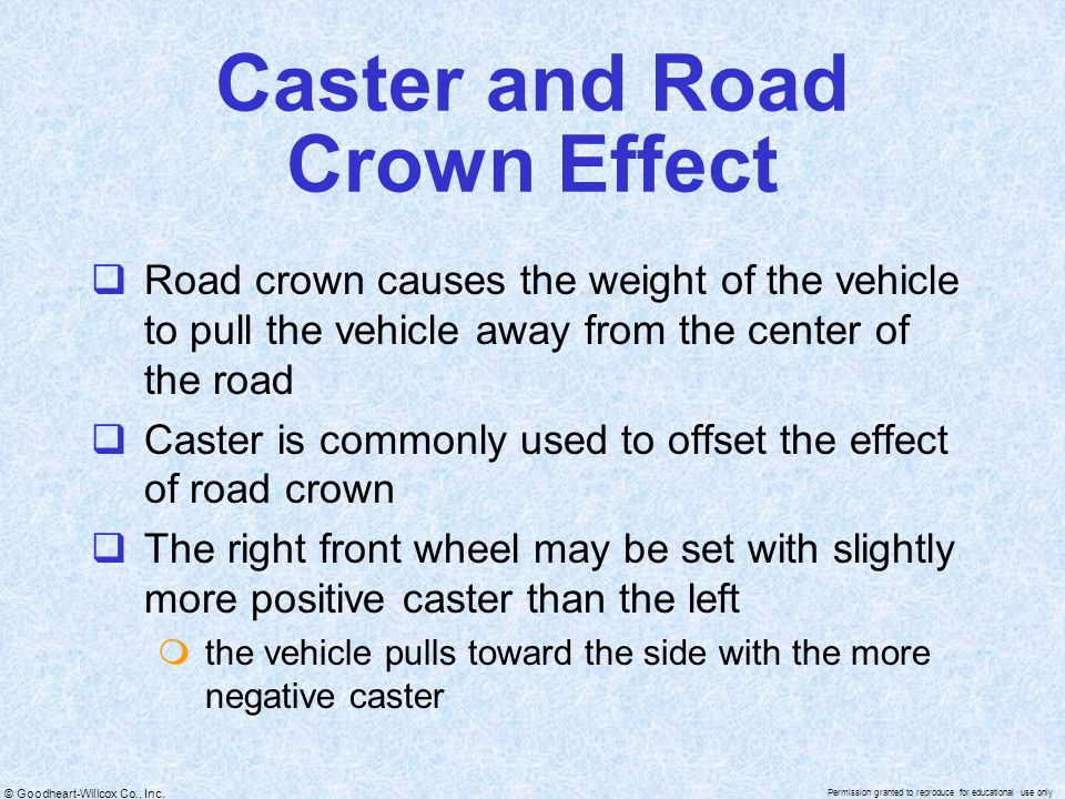 © Goodheart-Willcox Co., Inc. Permission granted to reproduce for educational use only Caster and Road Crown Effect  Road crown causes the weight of