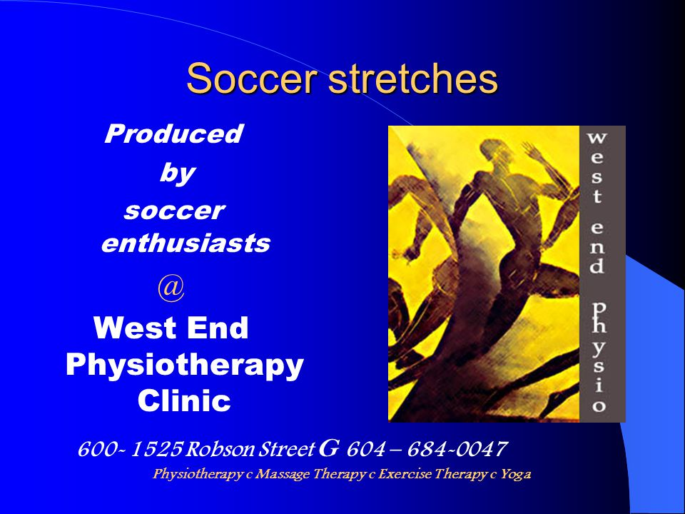 Soccer stretches Produced by soccer enthusiasts @ West End Physiotherapy Clinic 600- 1525 Robson Street G 604 – 684-0047 Physiotherapy c Massage Thera