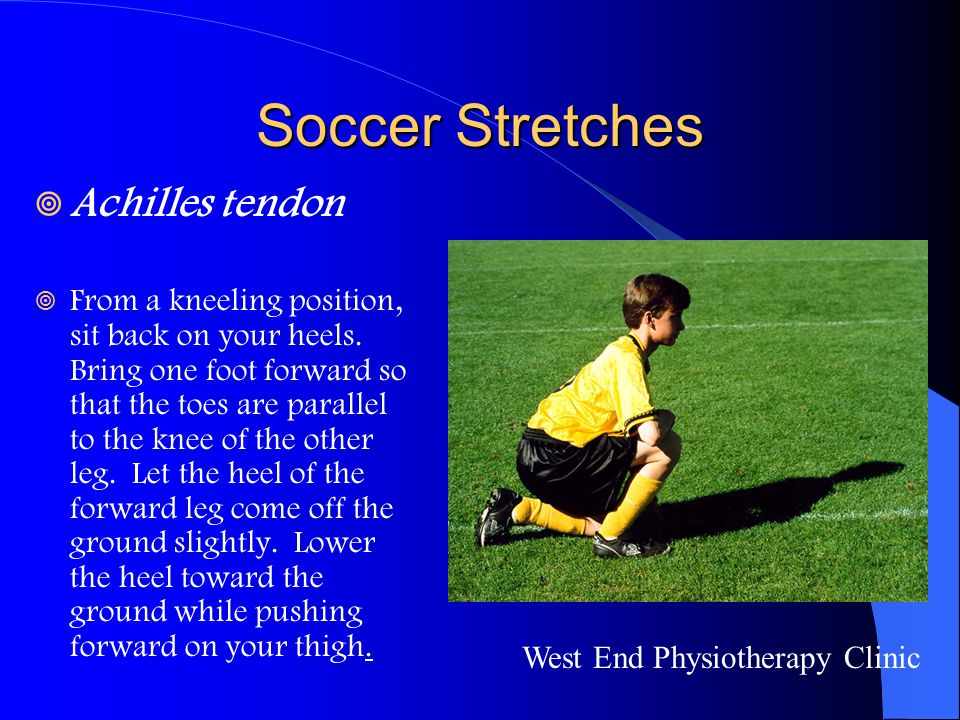 Soccer Stretches  Achilles tendon  From a kneeling position, sit back on your heels. Bring one foot forward so that the toes are parallel to the kne