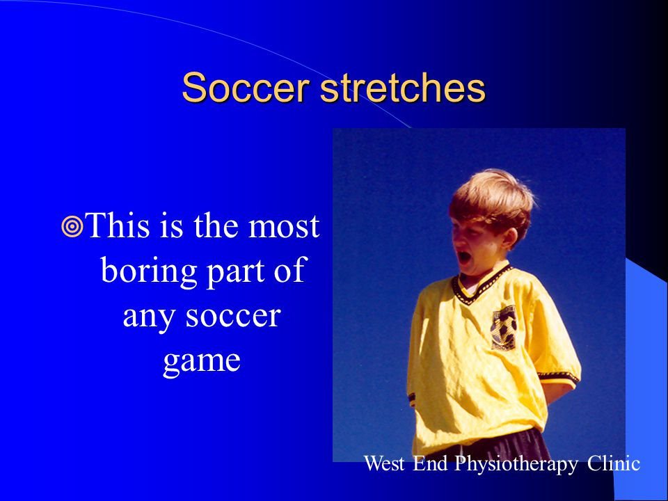 Soccer stretches  This is the most boring part of any soccer game West End Physiotherapy Clinic