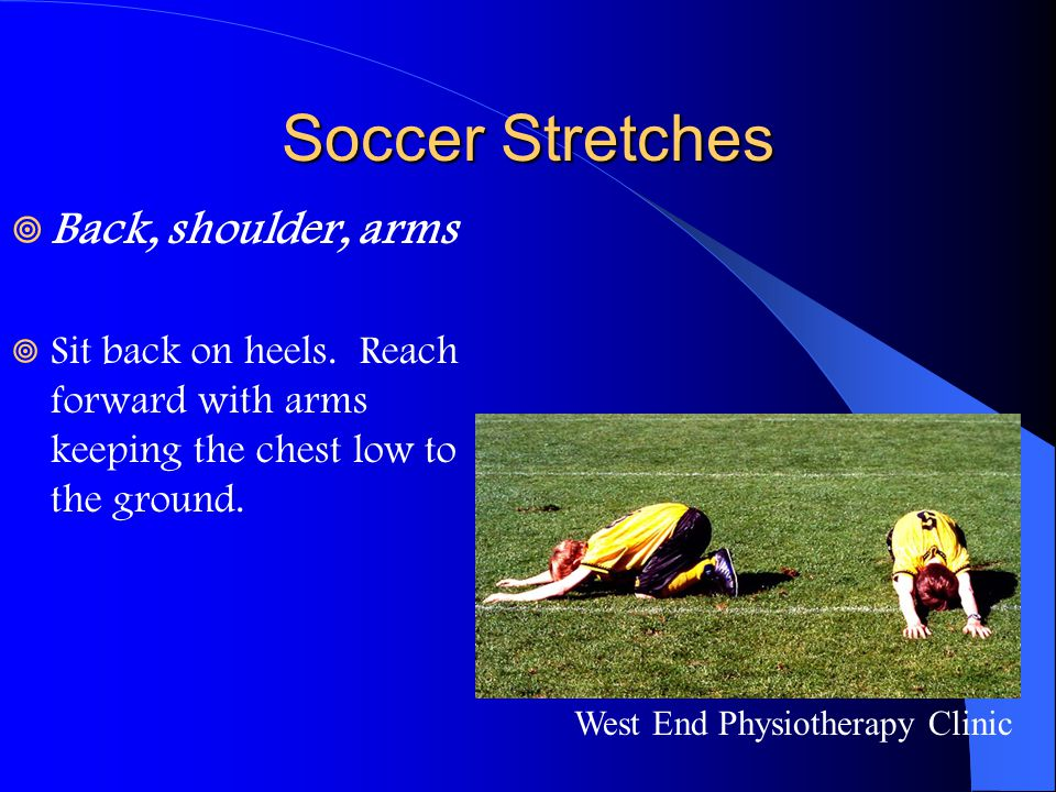 Soccer Stretches  Back, shoulder, arms  Sit back on heels. Reach forward with arms keeping the chest low to the ground. West End Physiotherapy Clini
