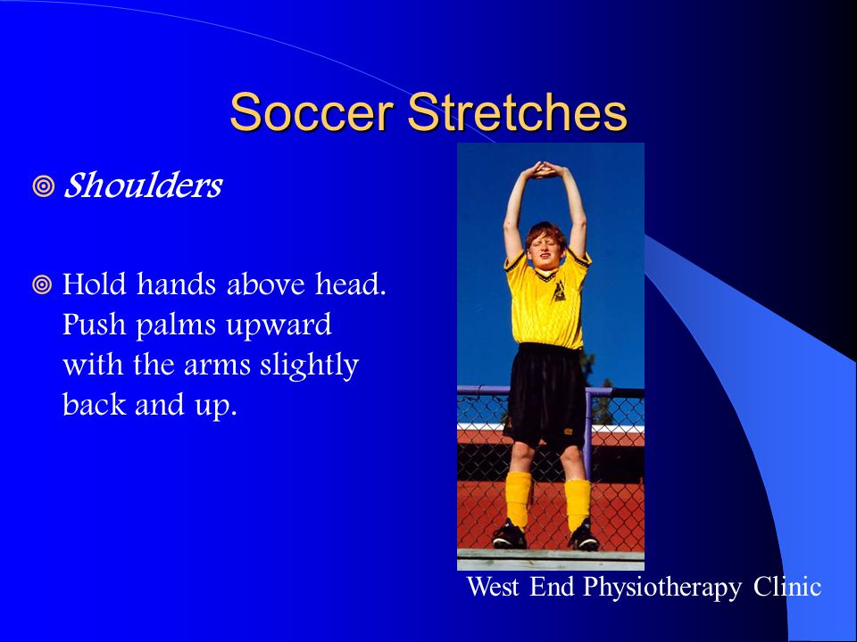 Soccer Stretches  Shoulders  Hold hands above head. Push palms upward with the arms slightly back and up. West End Physiotherapy Clinic