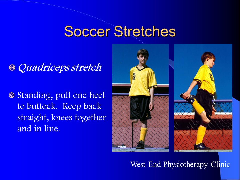 Soccer Stretches  Quadriceps stretch  Standing, pull one heel to buttock. Keep back straight, knees together and in line. West End Physiotherapy Cli