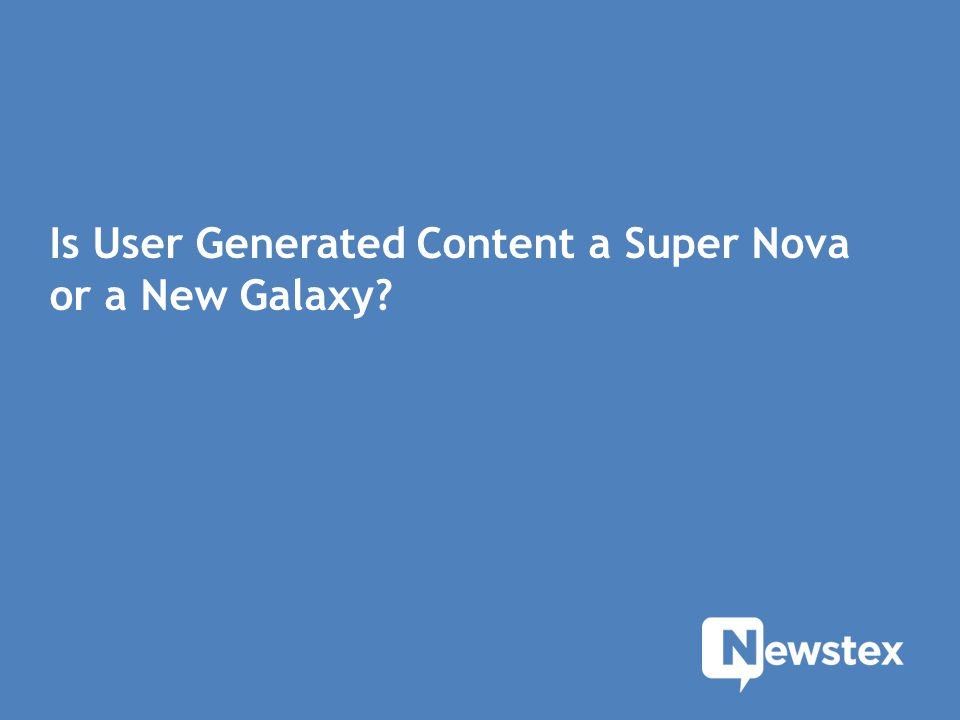 Is User Generated Content a Super Nova or a New Galaxy?