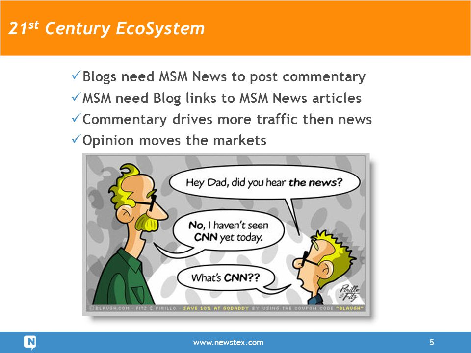 www.newstex.com5 21 st Century EcoSystem Blogs need MSM News to post commentary MSM need Blog links to MSM News articles Commentary drives more traffi