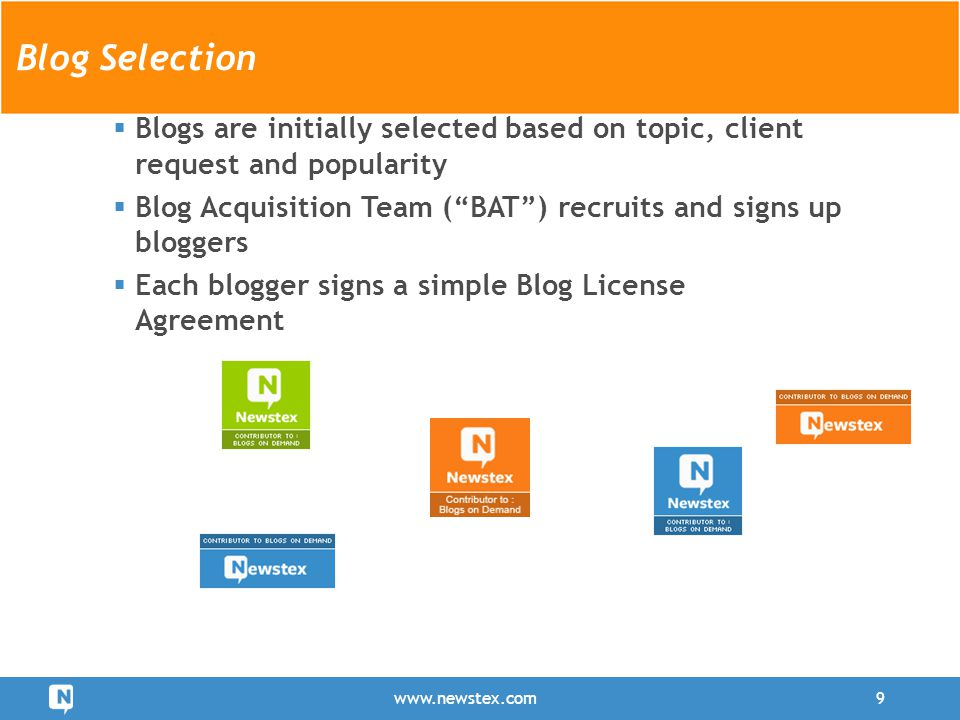 Blog Selection  Blogs are initially selected based on topic, client request and popularity  Blog Acquisition Team ( BAT ) recruits and signs up bloggers  Each blogger signs a simple Blog License Agreement www.newstex.com9 Blog Selection