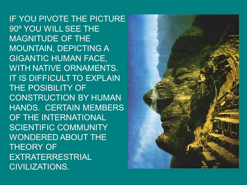 IF YOU PIVOTE THE PICTURE 90º YOU WILL SEE THE MAGNITUDE OF THE MOUNTAIN, DEPICTING A GIGANTIC HUMAN FACE, WITH NATIVE ORNAMENTS.