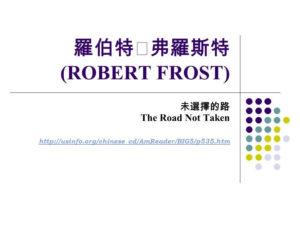 羅伯特‧弗羅斯特 (ROBERT FROST) 未選擇的路 The Road Not Taken http://usinfo.org/chinese_cd/AmReader/BIG5/p535.htm