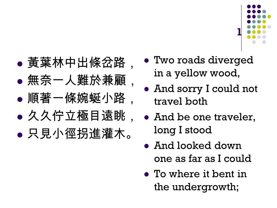 1 黃葉林中出條岔路, 無奈一人難於兼顧, 順著一條婉蜒小路, 久久佇立極目遠眺, 只見小徑拐進灌木。 Two roads diverged in a yellow wood, And sorry I could not travel both And be one traveler, long I