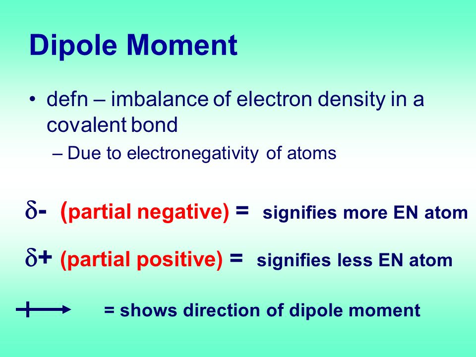 Dipole Moment defn – imbalance of electron density in a covalent bond –Due to electronegativity of atoms  - ( partial negative) = signifies more EN atom  + (partial positive) = signifies less EN atom = shows direction of dipole moment