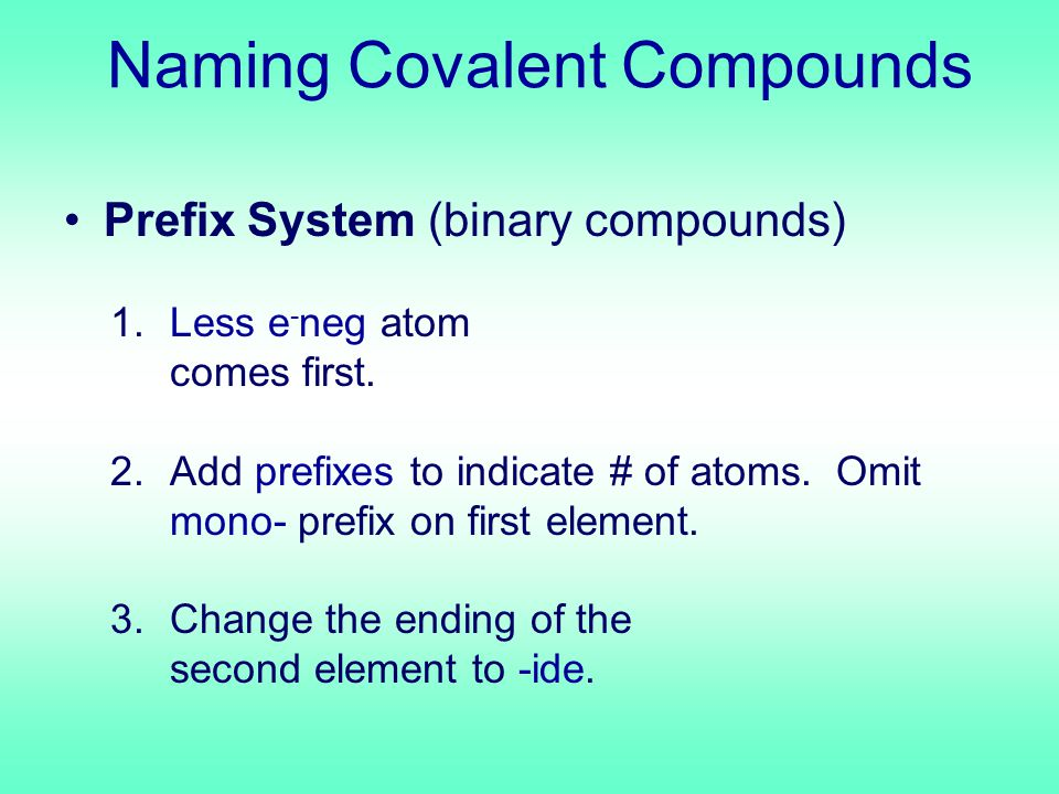 Naming Covalent Compounds Prefix System (binary compounds) 1.Less e - neg atom comes first.