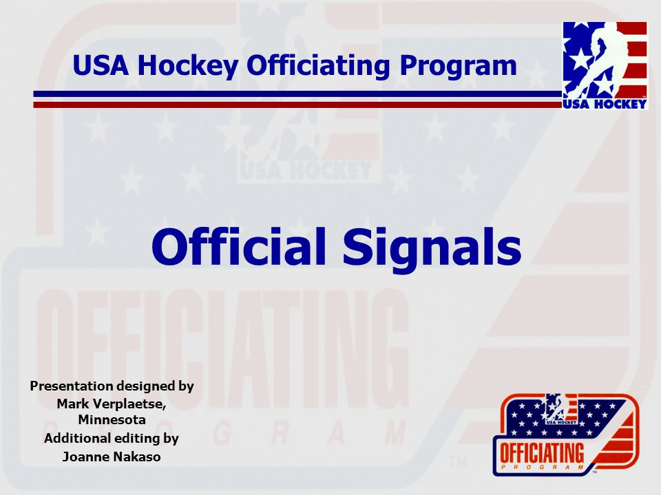 Official Signals Presentation designed by Mark Verplaetse, Minnesota Additional editing by Joanne Nakaso USA Hockey Officiating Program